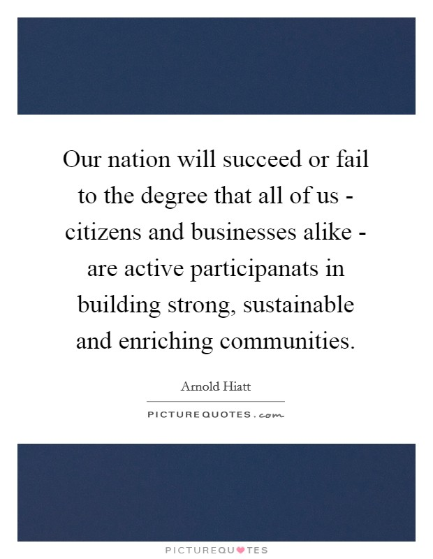 Our nation will succeed or fail to the degree that all of us - citizens and businesses alike - are active participanats in building strong, sustainable and enriching communities Picture Quote #1