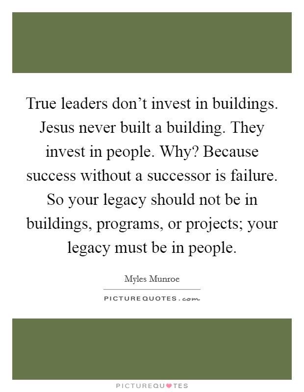 True leaders don't invest in buildings. Jesus never built a building. They invest in people. Why? Because success without a successor is failure. So your legacy should not be in buildings, programs, or projects; your legacy must be in people Picture Quote #1