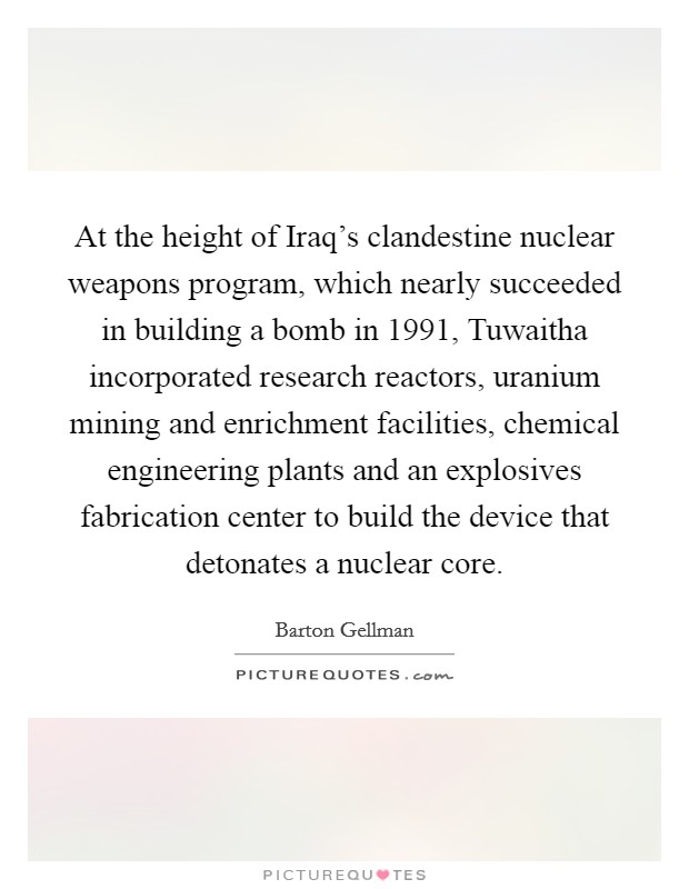 At the height of Iraq's clandestine nuclear weapons program, which nearly succeeded in building a bomb in 1991, Tuwaitha incorporated research reactors, uranium mining and enrichment facilities, chemical engineering plants and an explosives fabrication center to build the device that detonates a nuclear core Picture Quote #1