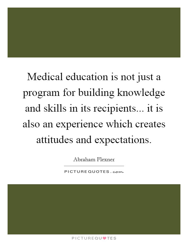 Medical education is not just a program for building knowledge and skills in its recipients... it is also an experience which creates attitudes and expectations Picture Quote #1