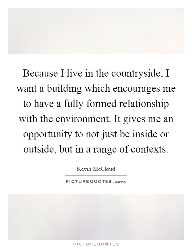 Because I live in the countryside, I want a building which encourages me to have a fully formed relationship with the environment. It gives me an opportunity to not just be inside or outside, but in a range of contexts Picture Quote #1