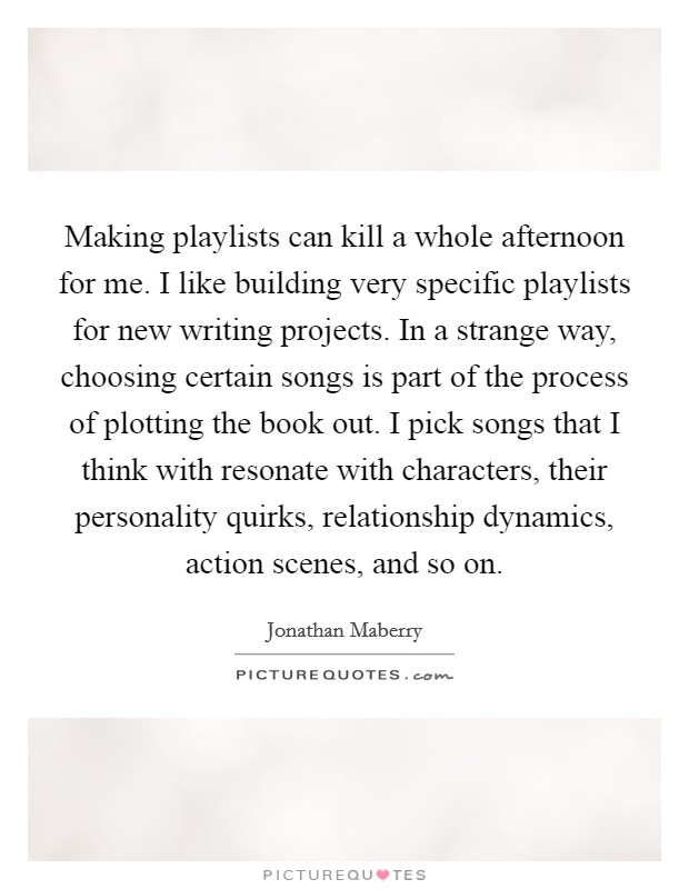 Making playlists can kill a whole afternoon for me. I like building very specific playlists for new writing projects. In a strange way, choosing certain songs is part of the process of plotting the book out. I pick songs that I think with resonate with characters, their personality quirks, relationship dynamics, action scenes, and so on Picture Quote #1