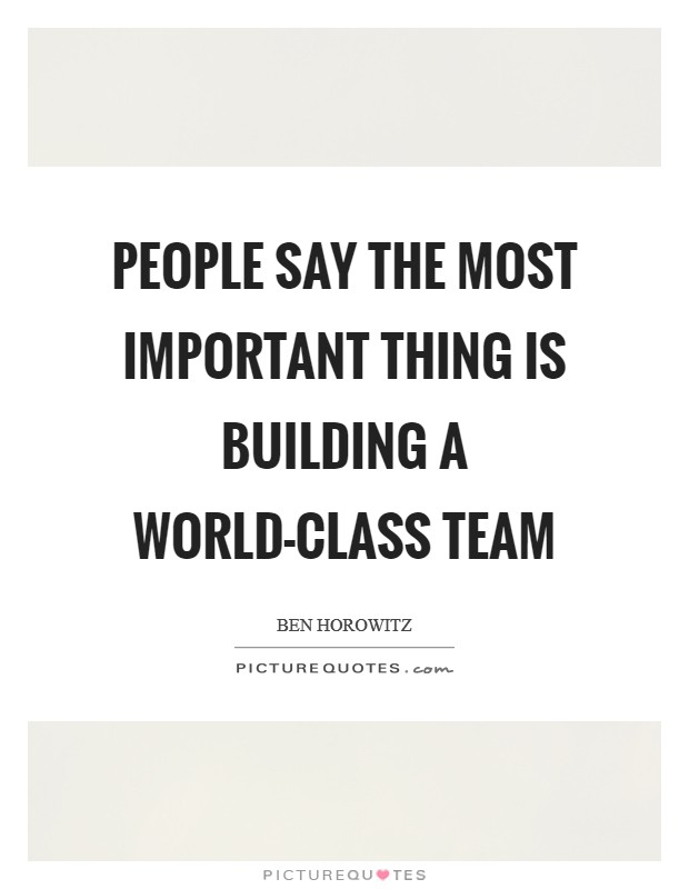 People say the most important thing is building a world-class team Picture Quote #1