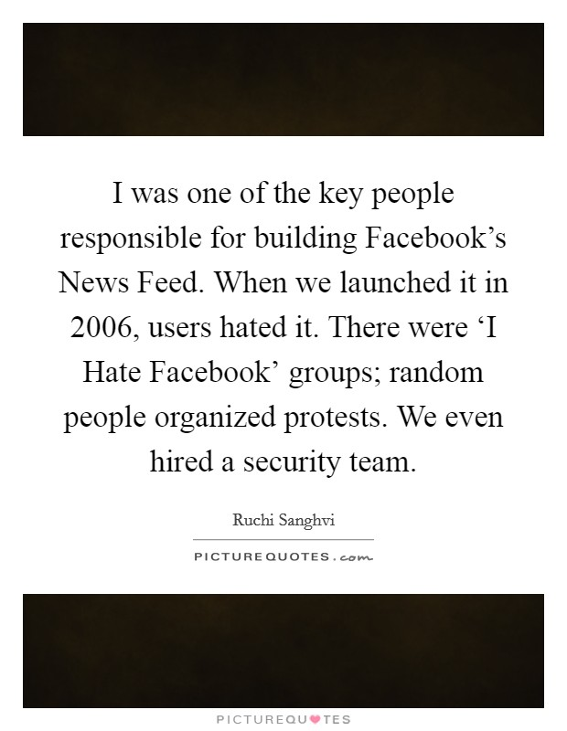 I was one of the key people responsible for building Facebook's News Feed. When we launched it in 2006, users hated it. There were 'I Hate Facebook' groups; random people organized protests. We even hired a security team Picture Quote #1