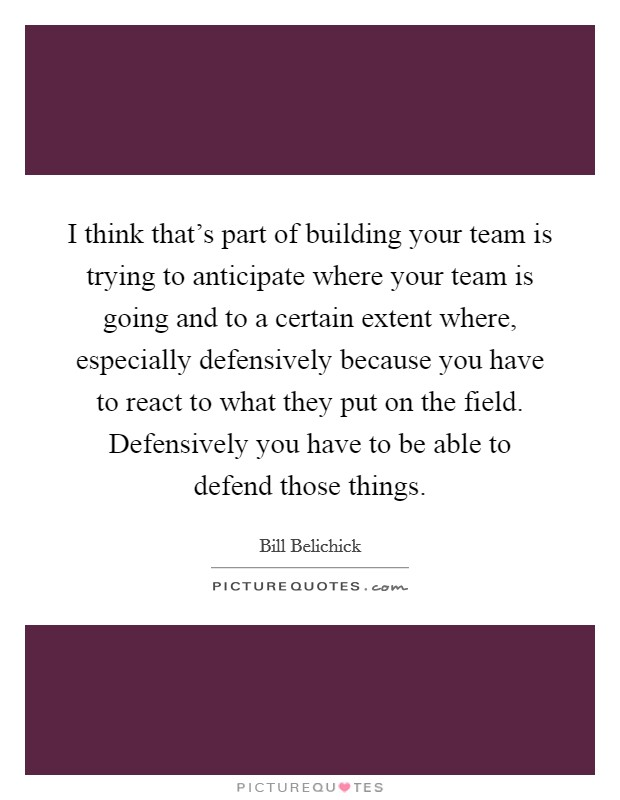 I think that's part of building your team is trying to anticipate where your team is going and to a certain extent where, especially defensively because you have to react to what they put on the field. Defensively you have to be able to defend those things Picture Quote #1