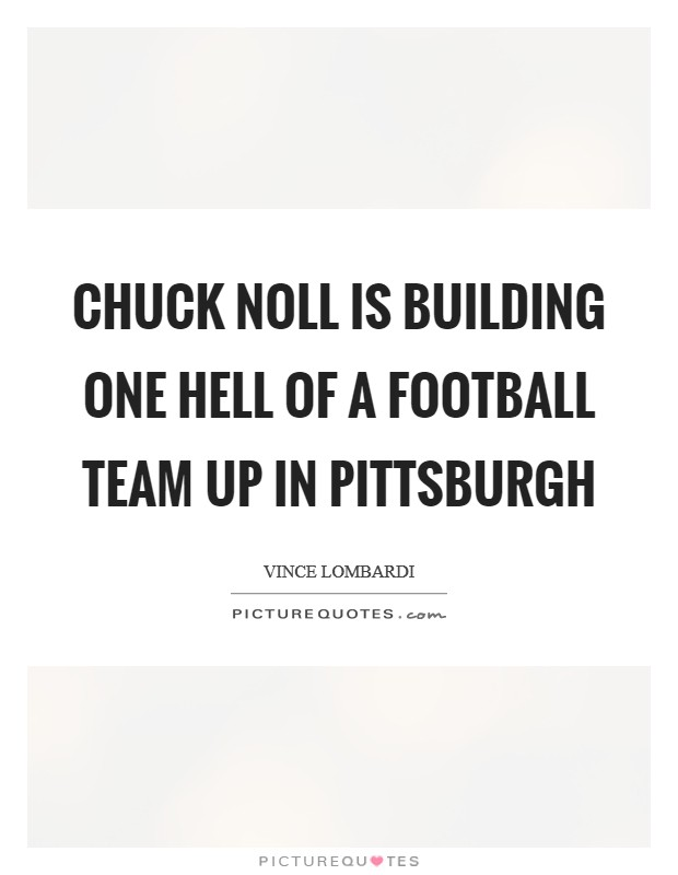 Chuck Noll is building one hell of a football team up in Pittsburgh Picture Quote #1
