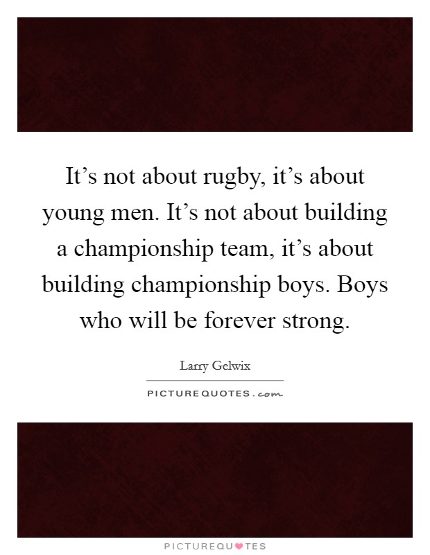 It's not about rugby, it's about young men. It's not about building a championship team, it's about building championship boys. Boys who will be forever strong Picture Quote #1