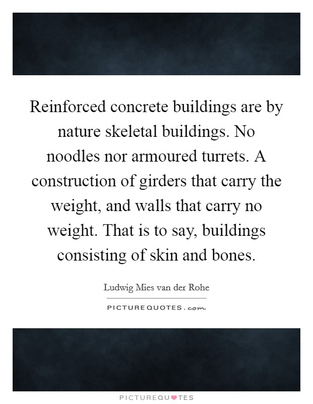 Reinforced concrete buildings are by nature skeletal buildings. No noodles nor armoured turrets. A construction of girders that carry the weight, and walls that carry no weight. That is to say, buildings consisting of skin and bones Picture Quote #1