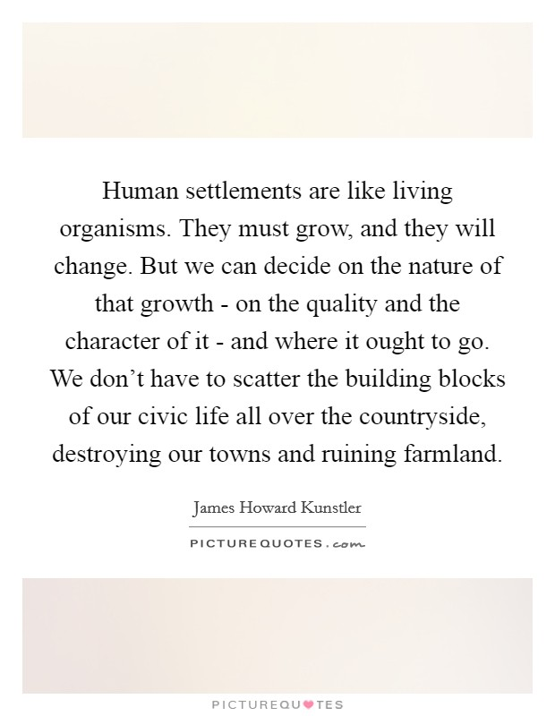 Human settlements are like living organisms. They must grow, and they will change. But we can decide on the nature of that growth - on the quality and the character of it - and where it ought to go. We don't have to scatter the building blocks of our civic life all over the countryside, destroying our towns and ruining farmland Picture Quote #1