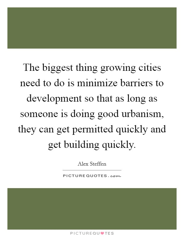 The biggest thing growing cities need to do is minimize barriers to development so that as long as someone is doing good urbanism, they can get permitted quickly and get building quickly Picture Quote #1