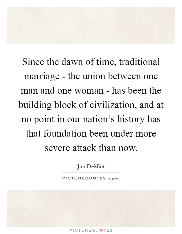 Since the dawn of time, traditional marriage - the union between one man and one woman - has been the building block of civilization, and at no point in our nation's history has that foundation been under more severe attack than now Picture Quote #1