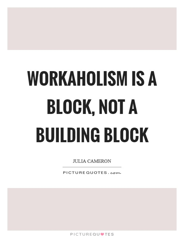 Workaholism is a block, not a building block Picture Quote #1