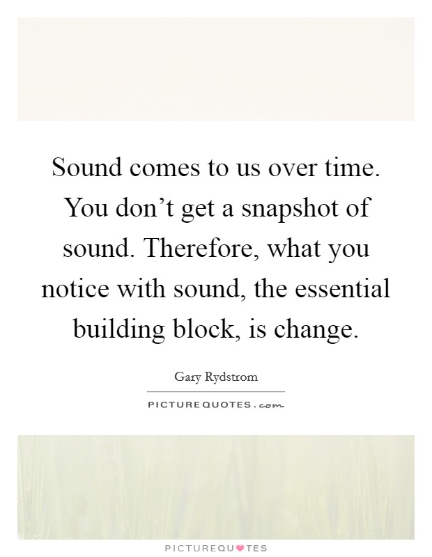 Sound comes to us over time. You don't get a snapshot of sound. Therefore, what you notice with sound, the essential building block, is change Picture Quote #1