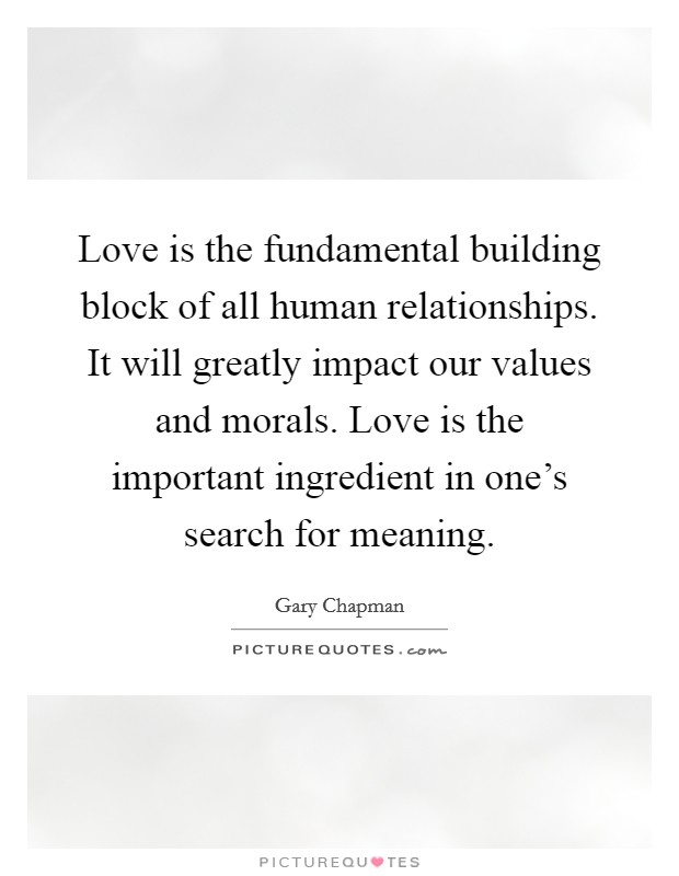 Love is the fundamental building block of all human relationships. It will greatly impact our values and morals. Love is the important ingredient in one's search for meaning Picture Quote #1