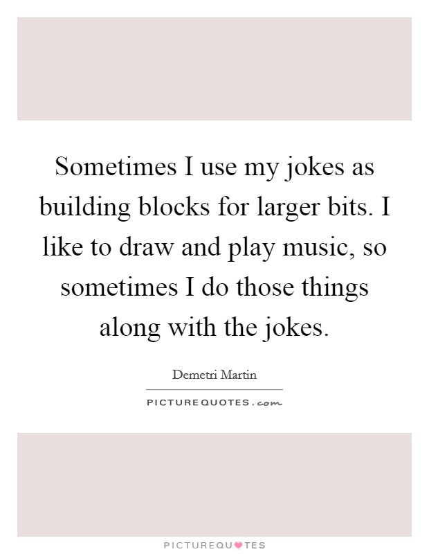 Sometimes I use my jokes as building blocks for larger bits. I like to draw and play music, so sometimes I do those things along with the jokes Picture Quote #1