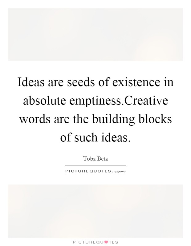 Ideas are seeds of existence in absolute emptiness.Creative words are the building blocks of such ideas Picture Quote #1