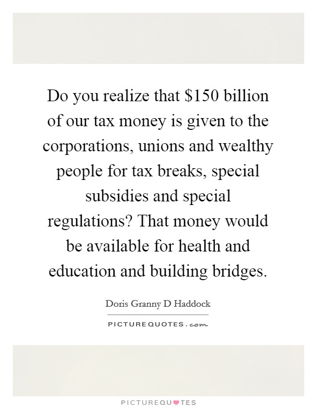 Do you realize that $150 billion of our tax money is given to the corporations, unions and wealthy people for tax breaks, special subsidies and special regulations? That money would be available for health and education and building bridges Picture Quote #1