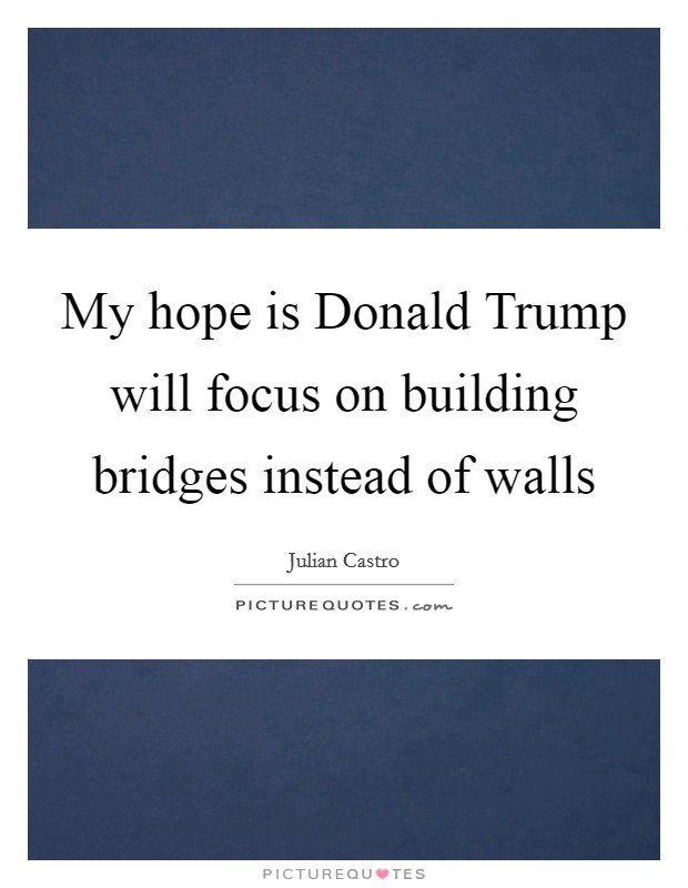 My hope is Donald Trump will focus on building bridges instead of walls Picture Quote #1
