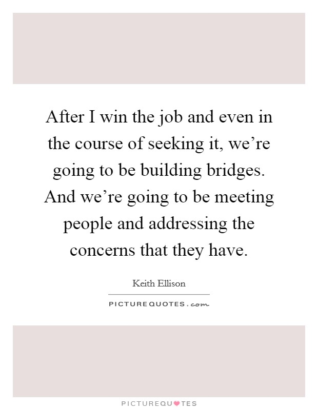 After I win the job and even in the course of seeking it, we're going to be building bridges. And we're going to be meeting people and addressing the concerns that they have Picture Quote #1