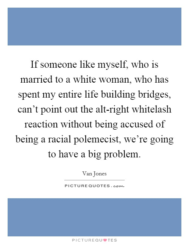 If someone like myself, who is married to a white woman, who has spent my entire life building bridges, can't point out the alt-right whitelash reaction without being accused of being a racial polemecist, we're going to have a big problem Picture Quote #1
