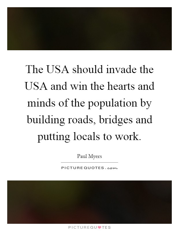 The USA should invade the USA and win the hearts and minds of the population by building roads, bridges and putting locals to work Picture Quote #1