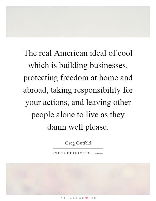 The real American ideal of cool which is building businesses, protecting freedom at home and abroad, taking responsibility for your actions, and leaving other people alone to live as they damn well please Picture Quote #1