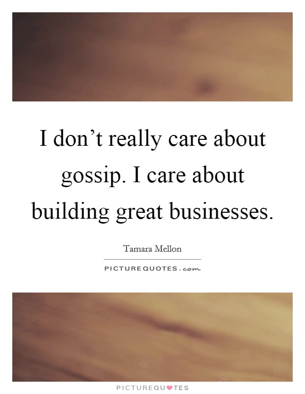 I don't really care about gossip. I care about building great businesses Picture Quote #1
