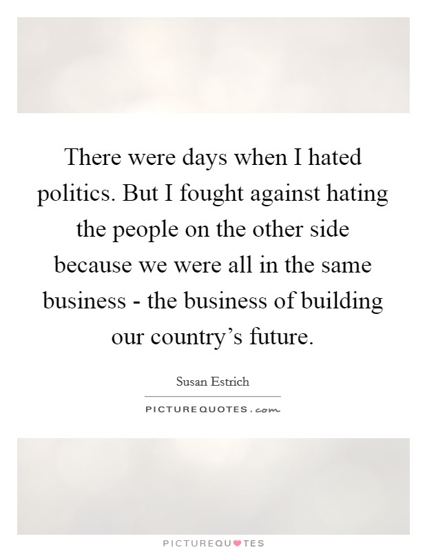 There were days when I hated politics. But I fought against hating the people on the other side because we were all in the same business - the business of building our country's future Picture Quote #1