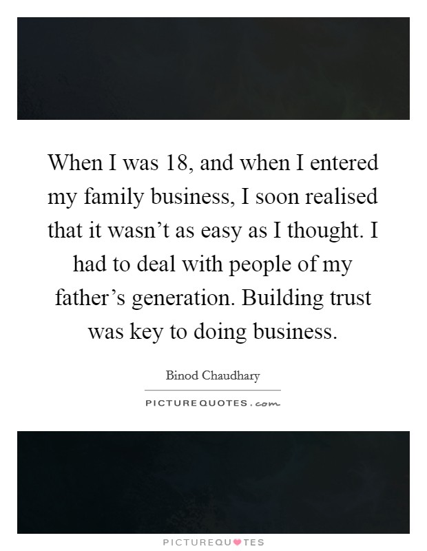 When I was 18, and when I entered my family business, I soon realised that it wasn't as easy as I thought. I had to deal with people of my father's generation. Building trust was key to doing business Picture Quote #1