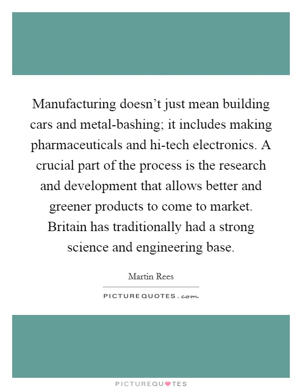 Manufacturing doesn't just mean building cars and metal-bashing; it includes making pharmaceuticals and hi-tech electronics. A crucial part of the process is the research and development that allows better and greener products to come to market. Britain has traditionally had a strong science and engineering base Picture Quote #1