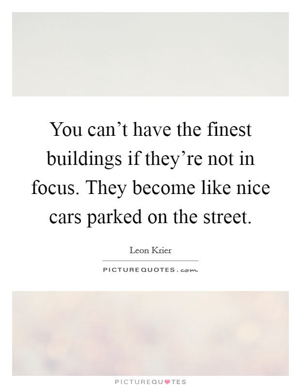 You can't have the finest buildings if they're not in focus. They become like nice cars parked on the street Picture Quote #1