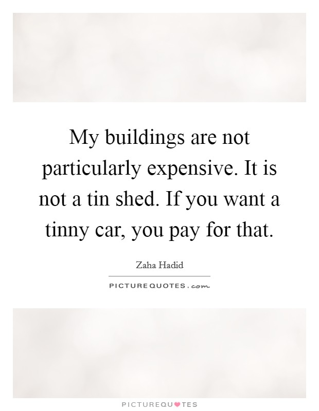 My buildings are not particularly expensive. It is not a tin shed. If you want a tinny car, you pay for that Picture Quote #1