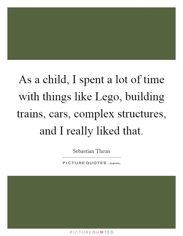 As a child, I spent a lot of time with things like Lego, building trains, cars, complex structures, and I really liked that Picture Quote #1