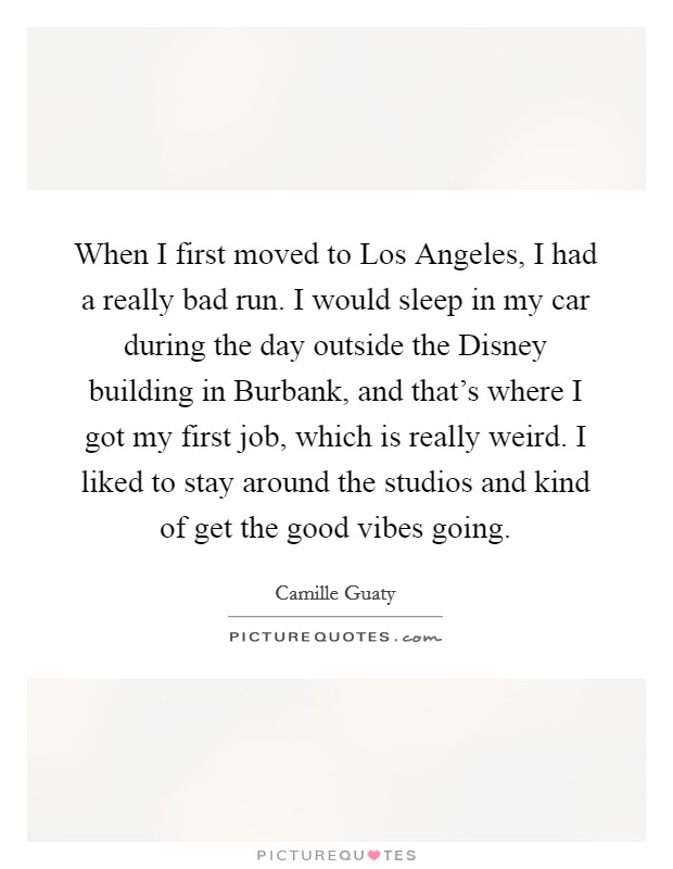 When I first moved to Los Angeles, I had a really bad run. I would sleep in my car during the day outside the Disney building in Burbank, and that's where I got my first job, which is really weird. I liked to stay around the studios and kind of get the good vibes going Picture Quote #1