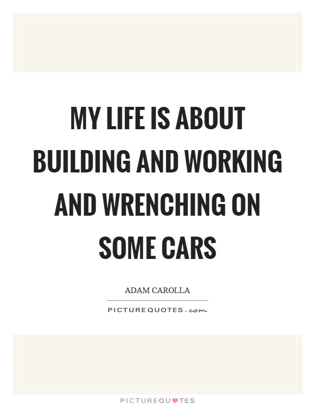 My life is about building and working and wrenching on some cars Picture Quote #1