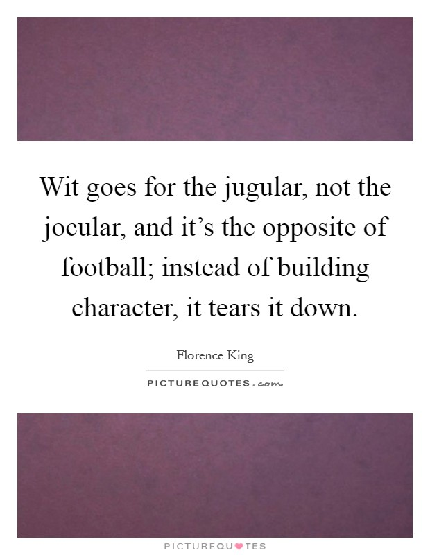 Wit goes for the jugular, not the jocular, and it's the opposite of football; instead of building character, it tears it down Picture Quote #1