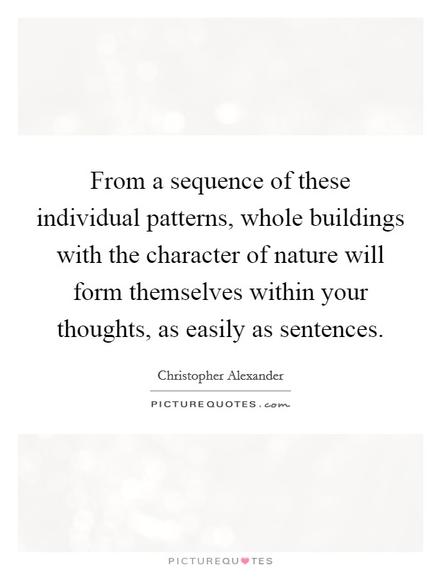 From a sequence of these individual patterns, whole buildings with the character of nature will form themselves within your thoughts, as easily as sentences Picture Quote #1
