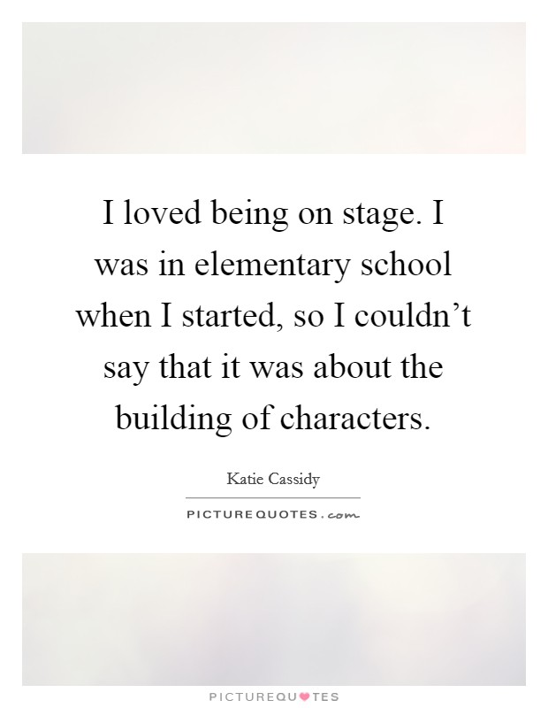 I loved being on stage. I was in elementary school when I started, so I couldn't say that it was about the building of characters Picture Quote #1
