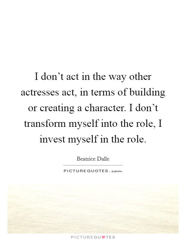 I don't act in the way other actresses act, in terms of building or creating a character. I don't transform myself into the role, I invest myself in the role Picture Quote #1