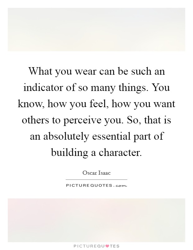 What you wear can be such an indicator of so many things. You know, how you feel, how you want others to perceive you. So, that is an absolutely essential part of building a character Picture Quote #1