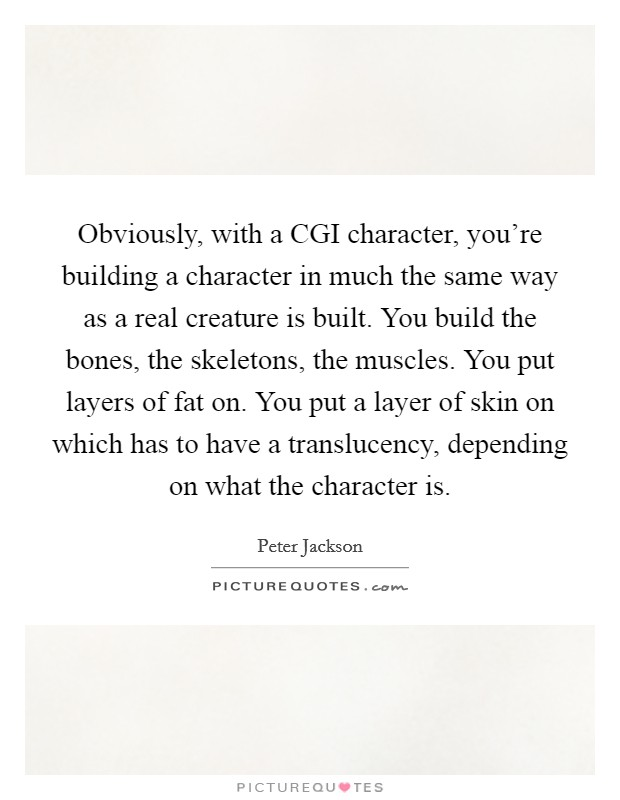 Obviously, with a CGI character, you're building a character in much the same way as a real creature is built. You build the bones, the skeletons, the muscles. You put layers of fat on. You put a layer of skin on which has to have a translucency, depending on what the character is Picture Quote #1
