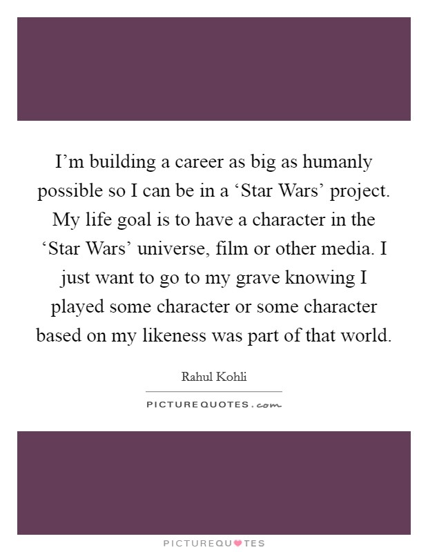 I'm building a career as big as humanly possible so I can be in a 'Star Wars' project. My life goal is to have a character in the 'Star Wars' universe, film or other media. I just want to go to my grave knowing I played some character or some character based on my likeness was part of that world Picture Quote #1
