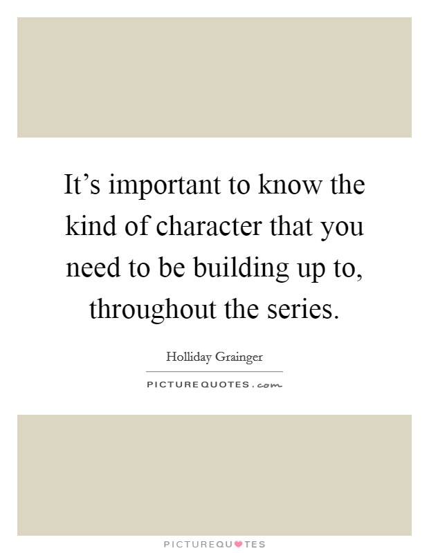It's important to know the kind of character that you need to be building up to, throughout the series Picture Quote #1