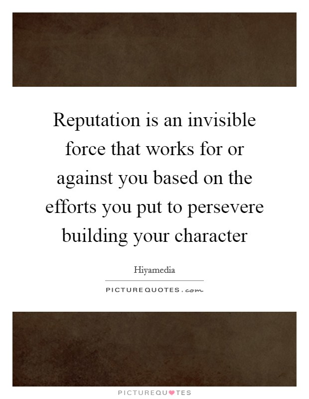 Reputation is an invisible force that works for or against you based on the efforts you put to persevere building your character Picture Quote #1