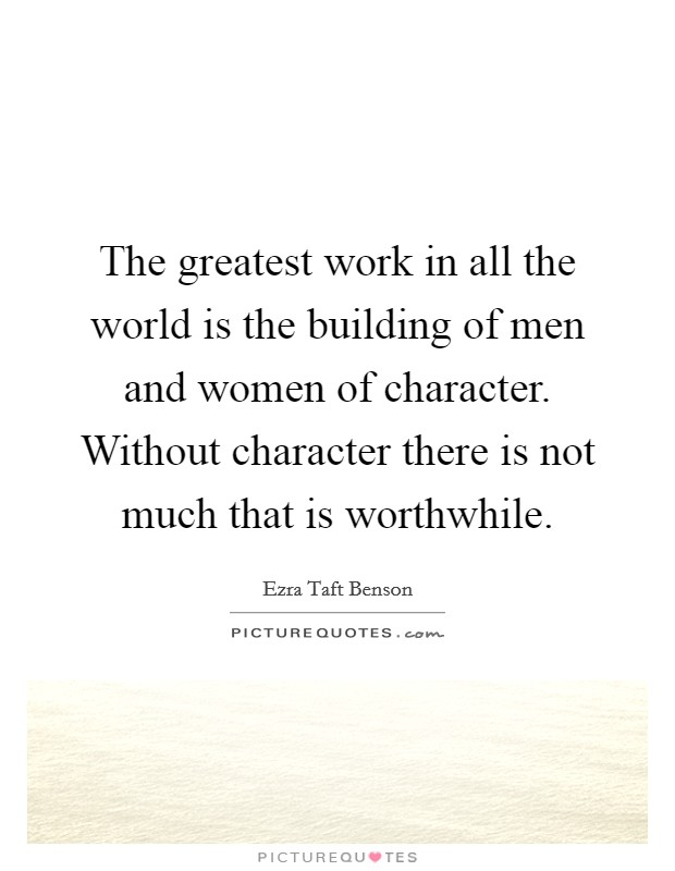 The greatest work in all the world is the building of men and women of character. Without character there is not much that is worthwhile Picture Quote #1