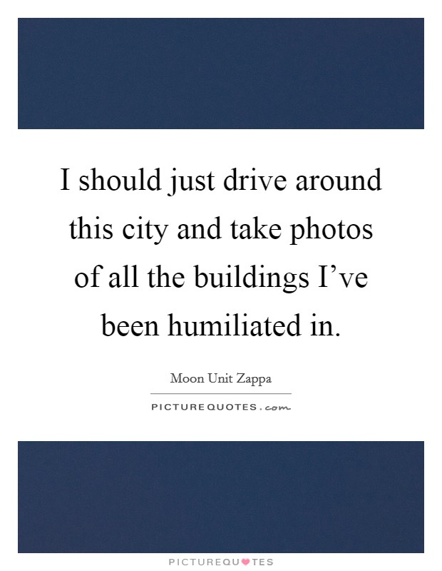 I should just drive around this city and take photos of all the buildings I've been humiliated in Picture Quote #1