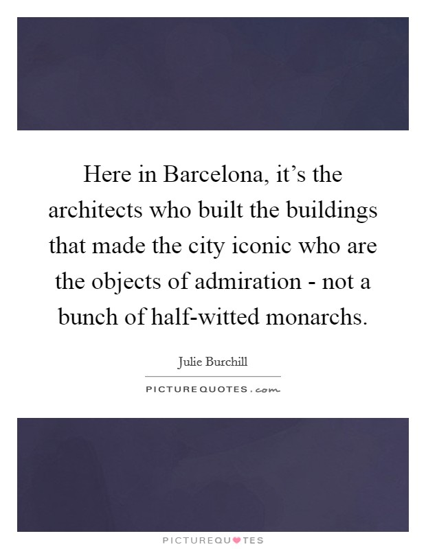 Here in Barcelona, it's the architects who built the buildings that made the city iconic who are the objects of admiration - not a bunch of half-witted monarchs Picture Quote #1