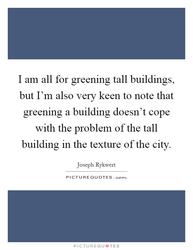 I am all for greening tall buildings, but I'm also very keen to note that greening a building doesn't cope with the problem of the tall building in the texture of the city Picture Quote #1