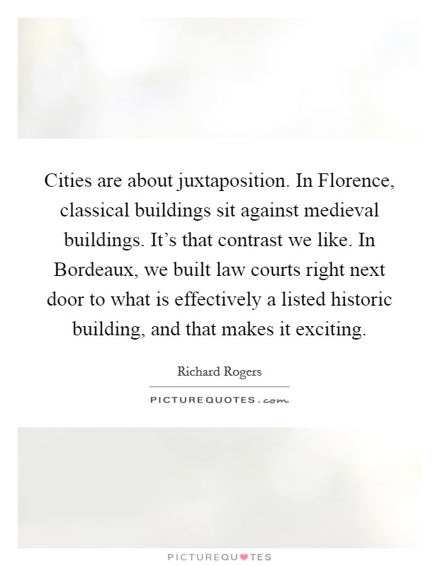 Cities are about juxtaposition. In Florence, classical buildings sit against medieval buildings. It's that contrast we like. In Bordeaux, we built law courts right next door to what is effectively a listed historic building, and that makes it exciting Picture Quote #1