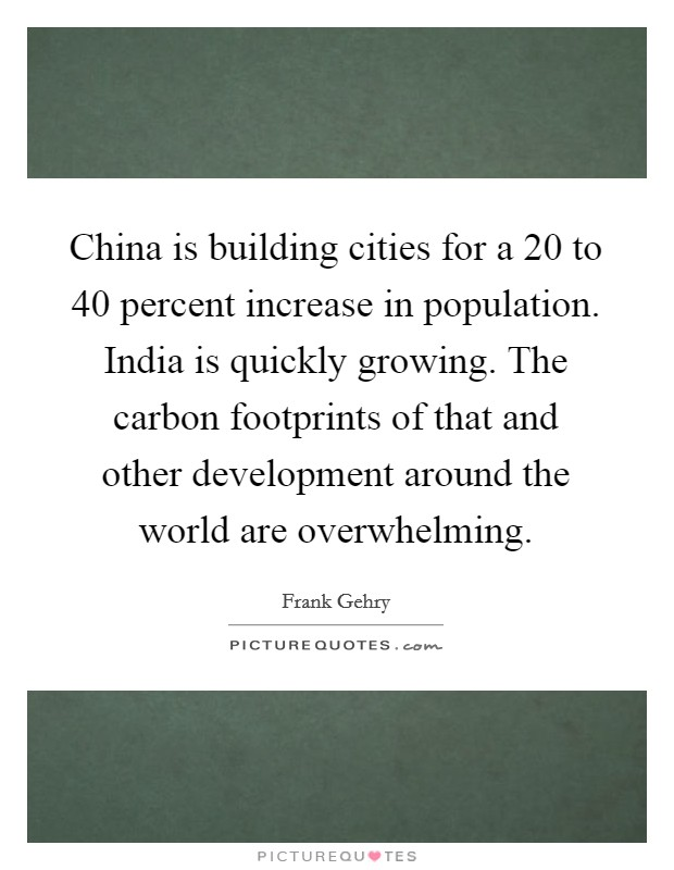 China is building cities for a 20 to 40 percent increase in population. India is quickly growing. The carbon footprints of that and other development around the world are overwhelming Picture Quote #1